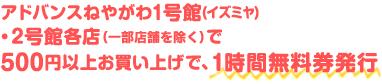 アドバンスねやがわ1号館(イズミヤ)・2号館各店で500円以上お買い上げで、1時間無料券発行